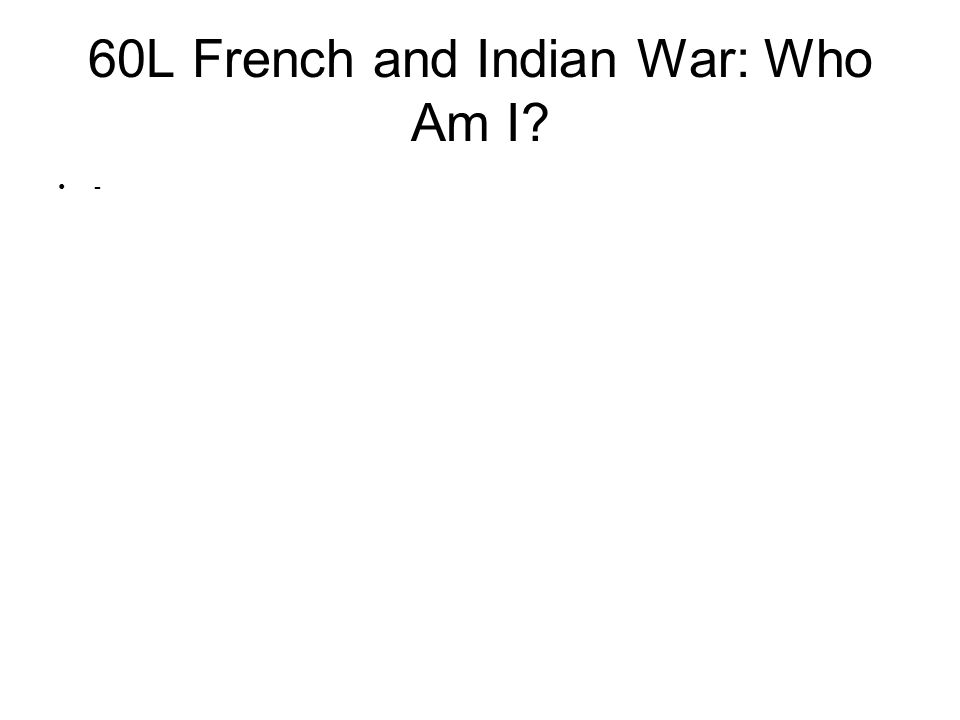 60L French and Indian War: Who Am I? -