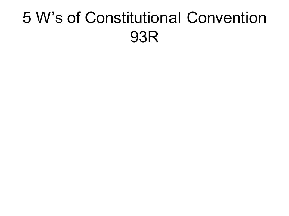 5 Ws of Constitutional Convention 93R