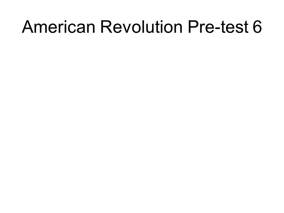 American Revolution Pre-test 6