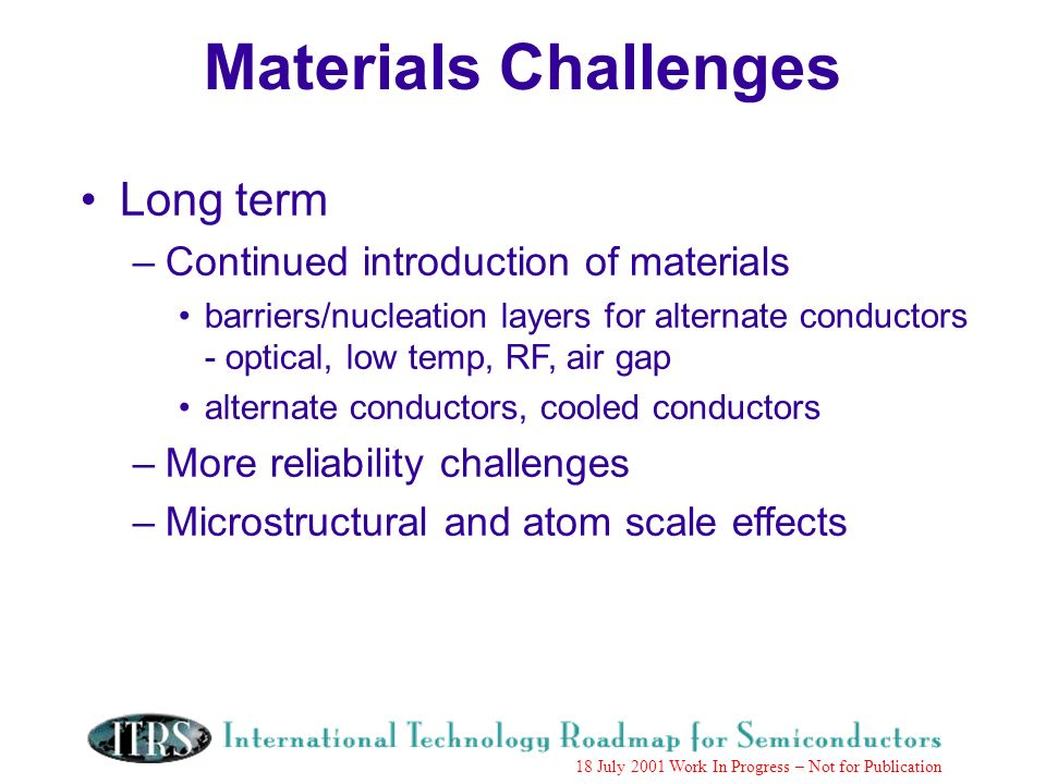 Work in Progress --- Not for Publication 18 July 2001 Work In Progress – Not for Publication Long term –Continued introduction of materials barriers/nucleation layers for alternate conductors - optical, low temp, RF, air gap alternate conductors, cooled conductors –More reliability challenges –Microstructural and atom scale effects Materials Challenges