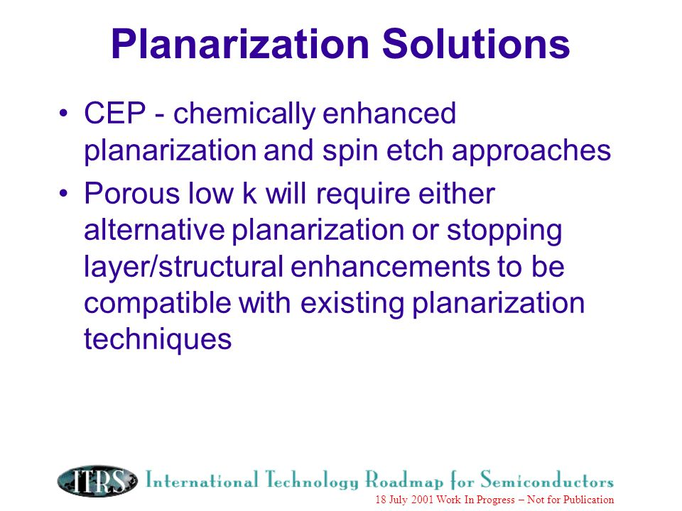 Work in Progress --- Not for Publication 18 July 2001 Work In Progress – Not for Publication Planarization Solutions CEP - chemically enhanced planarization and spin etch approaches Porous low k will require either alternative planarization or stopping layer/structural enhancements to be compatible with existing planarization techniques
