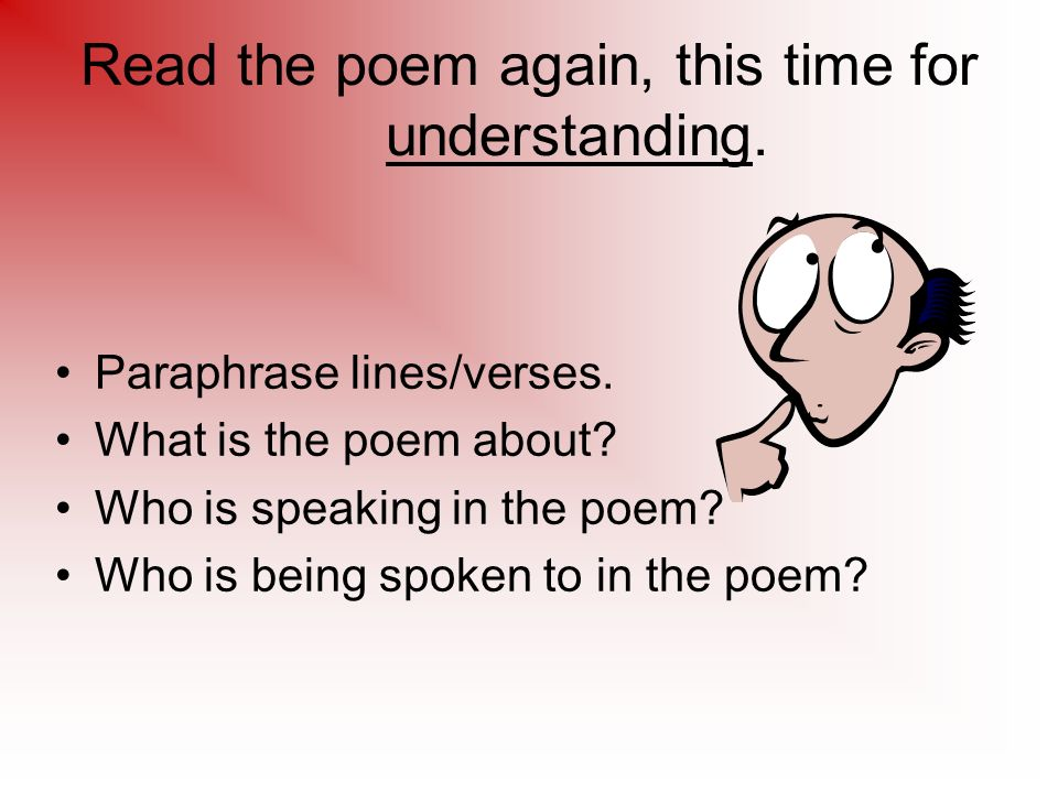 Read the poem again, this time for understanding. Paraphrase lines/verses.