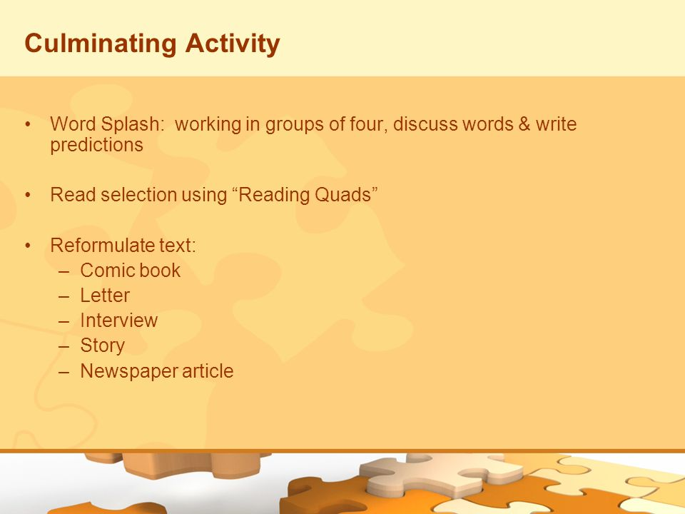 Culminating Activity Word Splash: working in groups of four, discuss words & write predictions Read selection using Reading Quads Reformulate text: –C