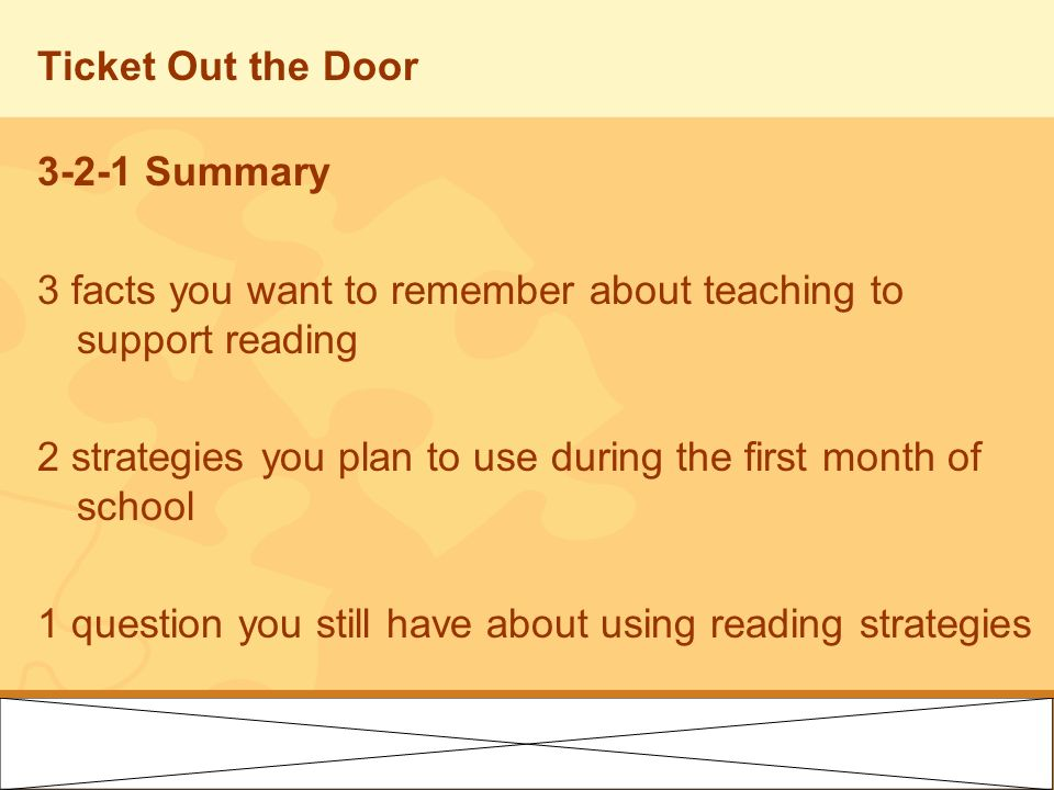 Ticket Out the Door 3-2-1 Summary 3 facts you want to remember about teaching to support reading 2 strategies you plan to use during the first month o