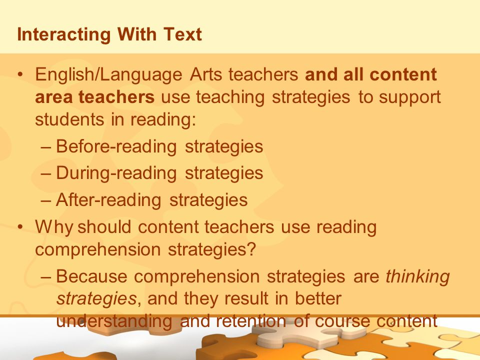 Interacting With Text English/Language Arts teachers and all content area teachers use teaching strategies to support students in reading: –Before-rea