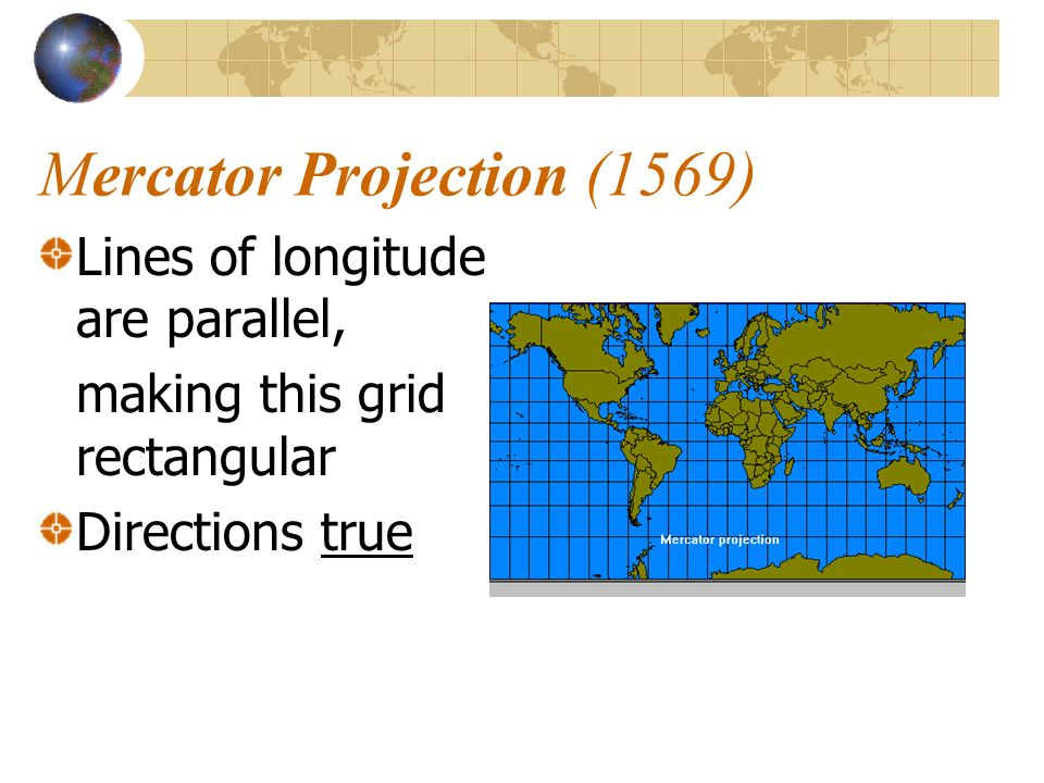 Mercator Projection (1569) Lines of longitude are parallel, making this grid rectangular Directions true