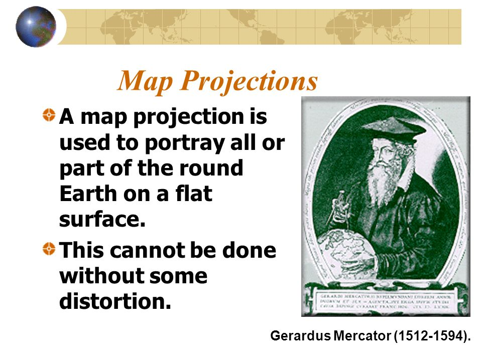 Map Projections A map projection is used to portray all or part of the round Earth on a flat surface. This cannot be done without some distortion. Ger