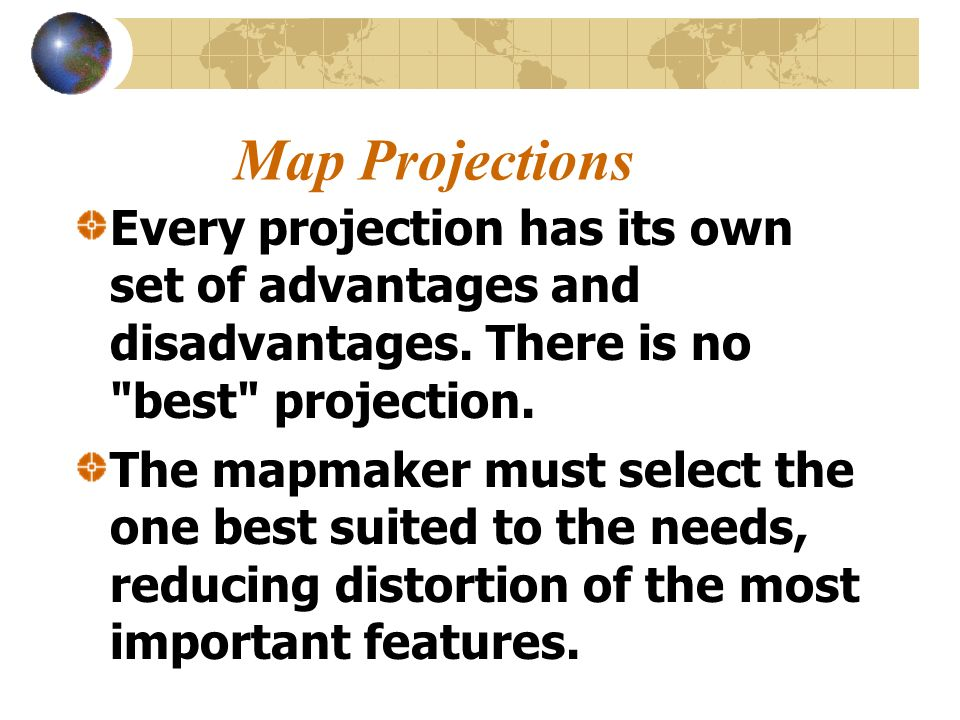 Map Projections Every projection has its own set of advantages and disadvantages. There is no