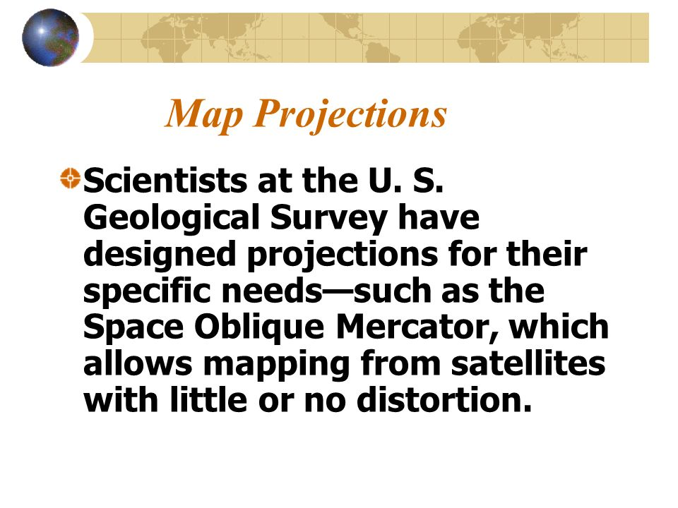 Map Projections Scientists at the U. S. Geological Survey have designed projections for their specific needssuch as the Space Oblique Mercator, which