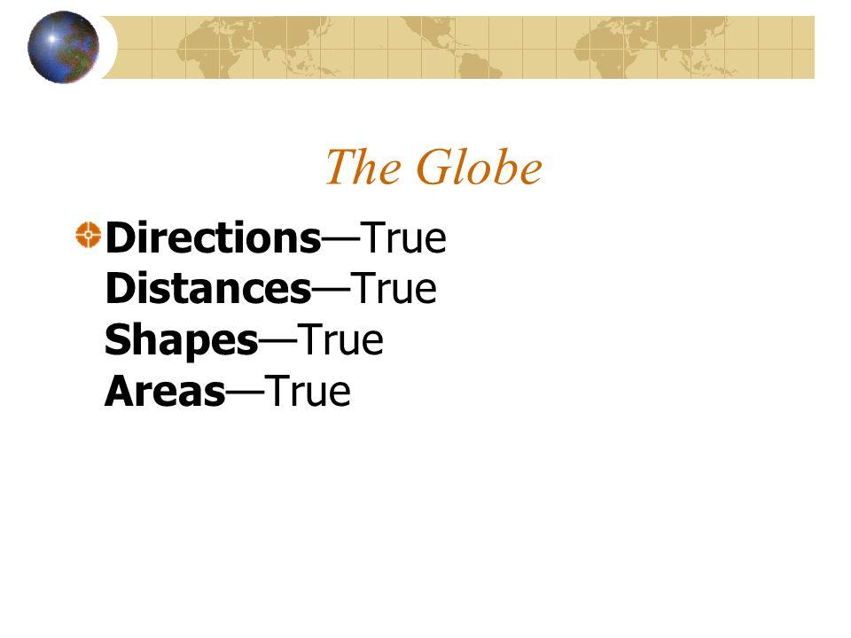 The Globe DirectionsTrue DistancesTrue ShapesTrue AreasTrue