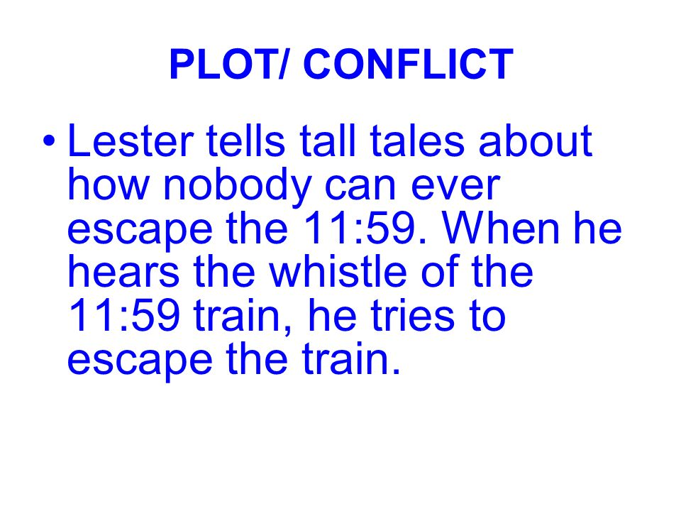PLOT/ CONFLICT Lester tells tall tales about how nobody can ever escape the 11:59. When he hears the whistle of the 11:59 train, he tries to escape th