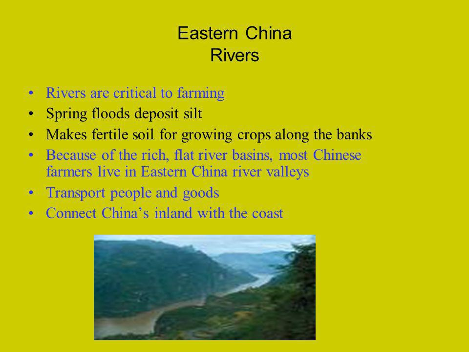 Eastern China Rivers Rivers are critical to farming Spring floods deposit silt Makes fertile soil for growing crops along the banks Because of the ric