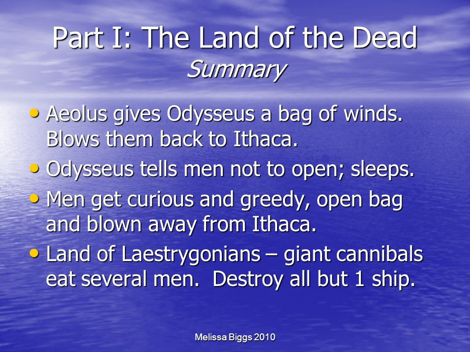 Melissa Biggs 2010 Part I: The Land of the Dead Summary Aeolus gives Odysseus a bag of winds. Blows them back to Ithaca. Aeolus gives Odysseus a bag o