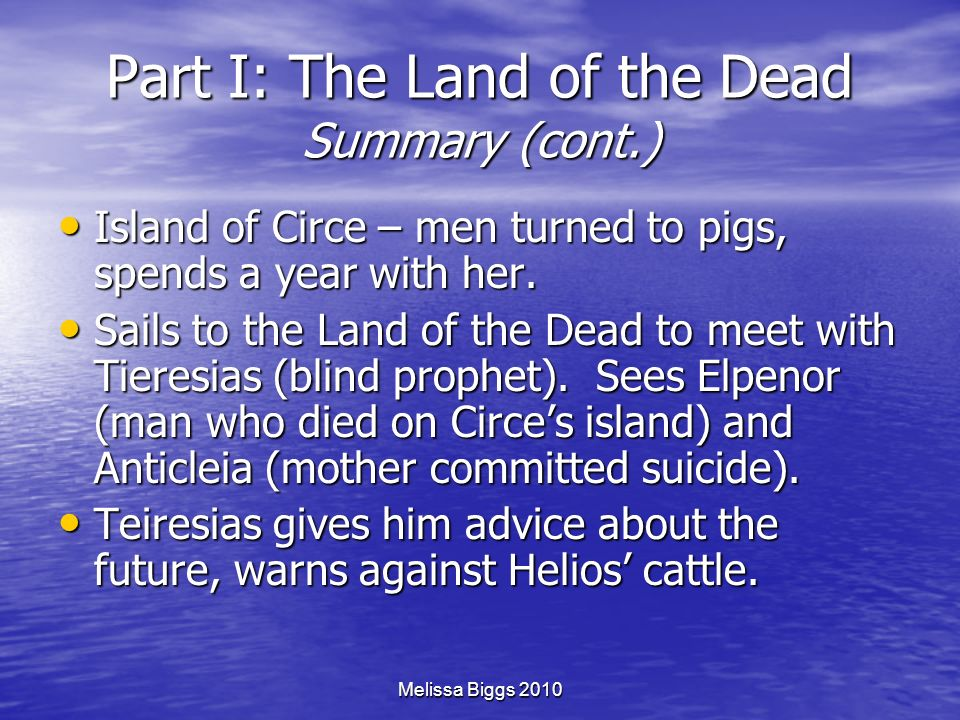 Melissa Biggs 2010 Part I: The Land of the Dead Summary (cont.) Island of Circe – men turned to pigs, spends a year with her. Island of Circe – men tu