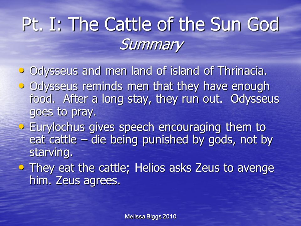 Melissa Biggs 2010 Pt. I: The Cattle of the Sun God Summary Odysseus and men land of island of Thrinacia. Odysseus and men land of island of Thrinacia