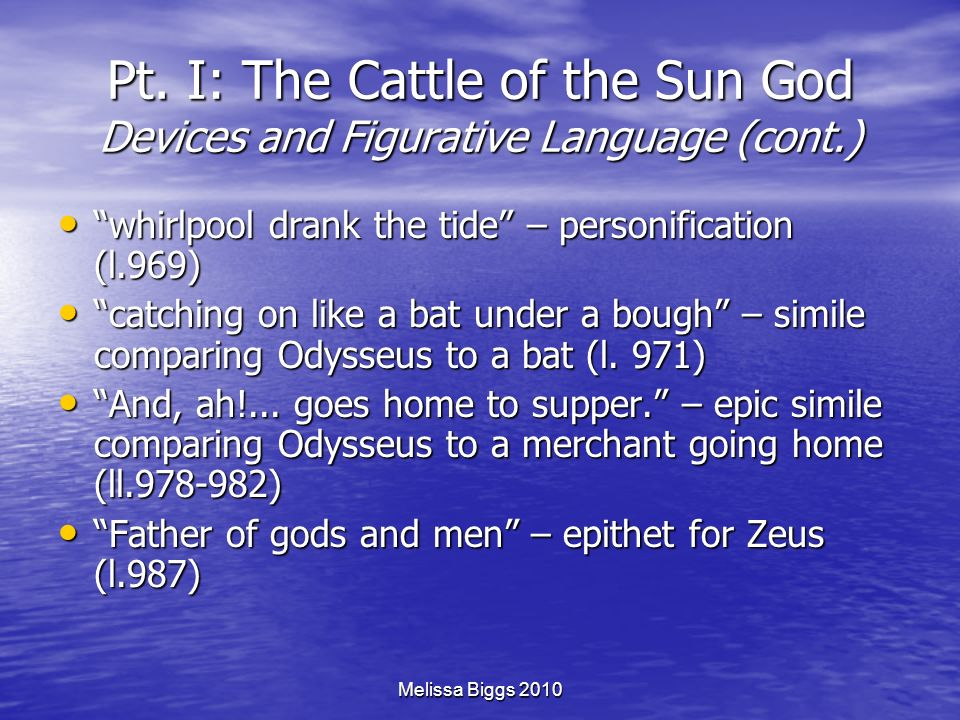 Melissa Biggs 2010 Pt. I: The Cattle of the Sun God Devices and Figurative Language (cont.) whirlpool drank the tide – personification (l.969) whirlpo