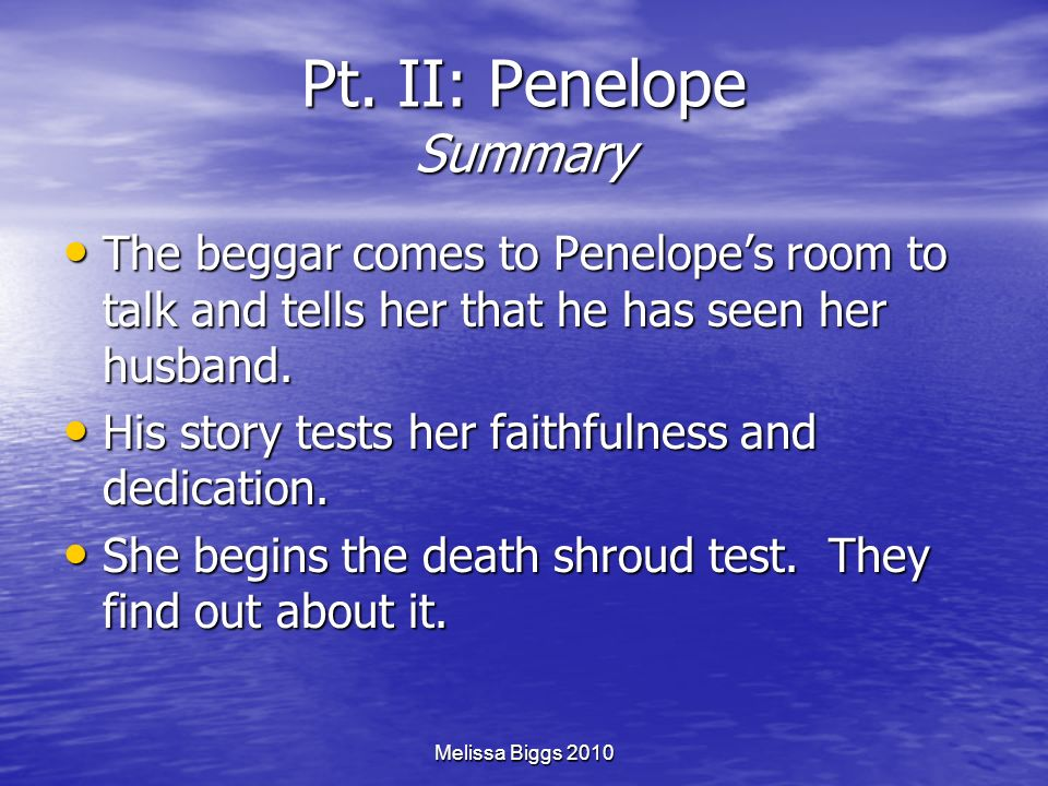 Melissa Biggs 2010 Pt. II: Penelope Summary The beggar comes to Penelopes room to talk and tells her that he has seen her husband. The beggar comes to