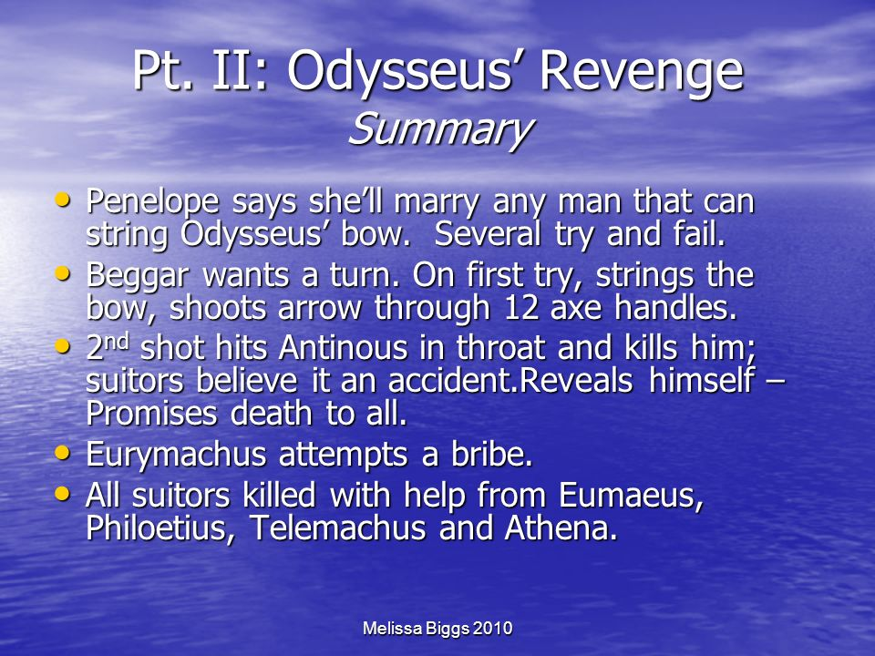 Melissa Biggs 2010 Pt. II: Odysseus Revenge Summary Penelope says shell marry any man that can string Odysseus bow. Several try and fail. Penelope say