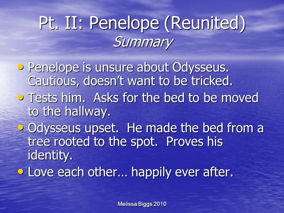 Melissa Biggs 2010 Pt. II: Penelope (Reunited) Summary Penelope is unsure about Odysseus. Cautious, doesnt want to be tricked. Penelope is unsure abou