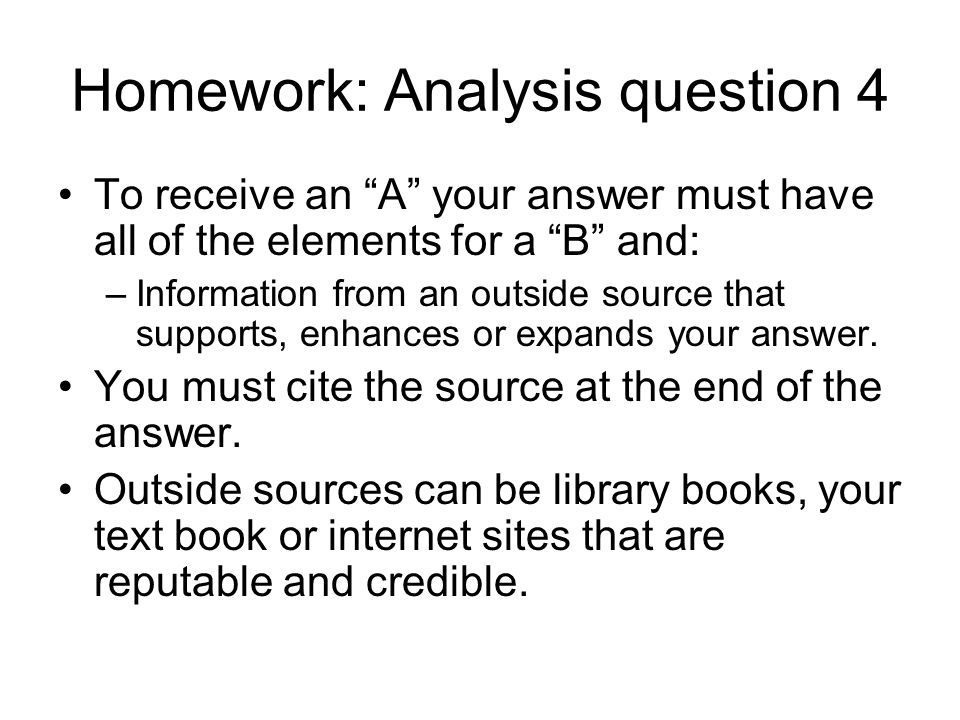 Homework: Analysis question 4 To receive an A your answer must have all of the elements for a B and: –Information from an outside source that supports, enhances or expands your answer.