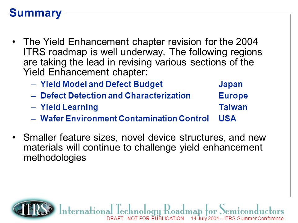 10 DRAFT - NOT FOR PUBLICATION 14 July 2004 – ITRS Summer Conference Summary The Yield Enhancement chapter revision for the 2004 ITRS roadmap is well underway.