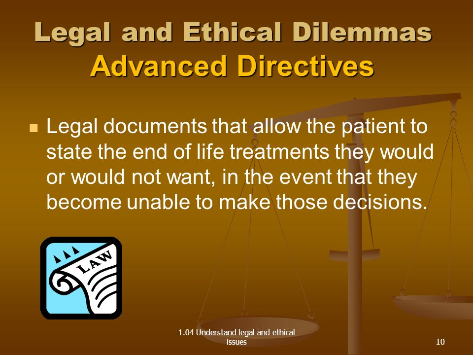 1.04 Understand legal and ethical issues Legal and Ethical Dilemmas Advanced Directives Legal documents that allow the patient to state the end of life treatments they would or would not want, in the event that they become unable to make those decisions.