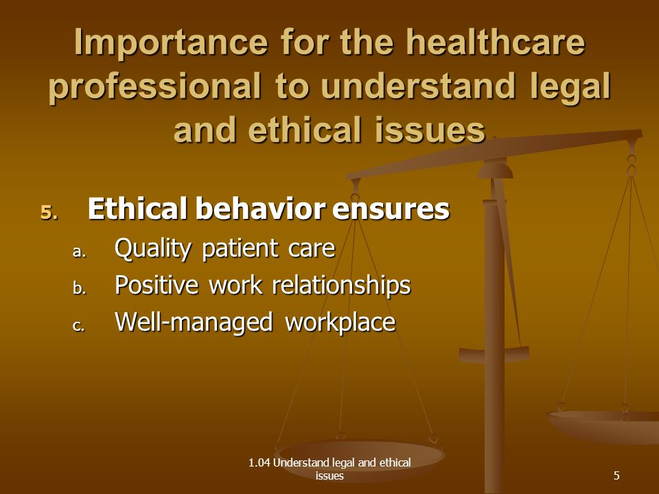 1.04 Understand legal and ethical issues Importance for the healthcare professional to understand legal and ethical issues 5.