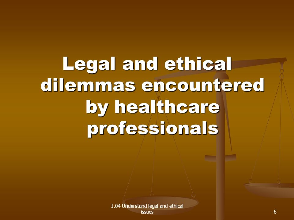 1.04 Understand legal and ethical issues Legal and ethical dilemmas encountered by healthcare professionals 6
