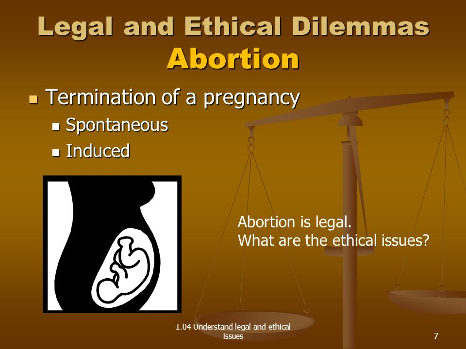 1.04 Understand legal and ethical issues Legal and Ethical Dilemmas Abortion Termination of a pregnancy Termination of a pregnancy Spontaneous Spontaneous Induced Induced Abortion is legal.