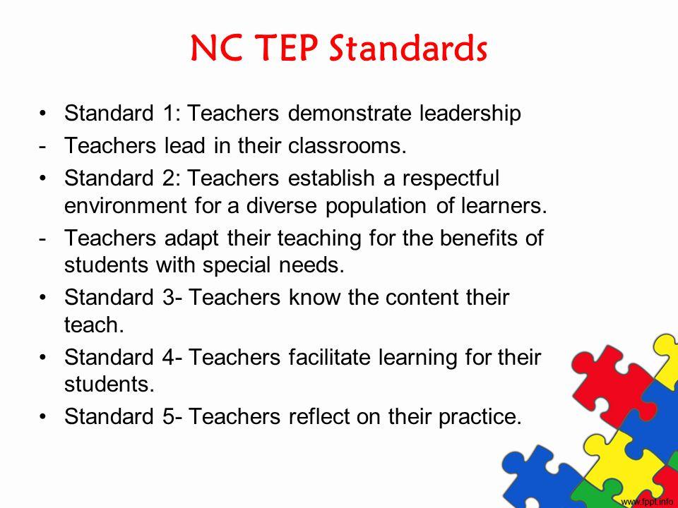 NC TEP Standards Standard 1: Teachers demonstrate leadership -Teachers lead in their classrooms. Standard 2: Teachers establish a respectful environme