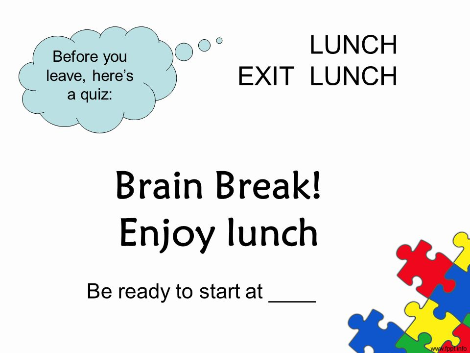 Brain Break! Enjoy lunch Be ready to start at ____ LUNCH EXIT LUNCH Before you leave, heres a quiz: