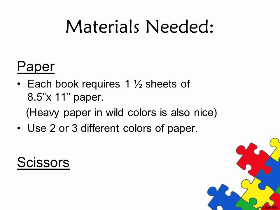 Materials Needed: Paper Each book requires 1 ½ sheets of 8.5x 11 paper. (Heavy paper in wild colors is also nice) Use 2 or 3 different colors of paper