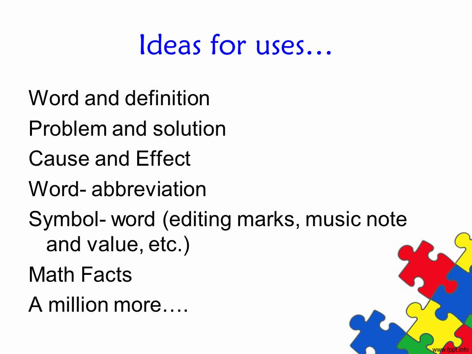 Ideas for uses… Word and definition Problem and solution Cause and Effect Word- abbreviation Symbol- word (editing marks, music note and value, etc.)