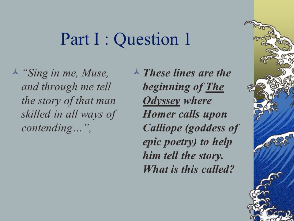 Part I : Question 1 Sing in me, Muse, and through me tell the story of that man skilled in all ways of contending…, These lines are the beginning of T