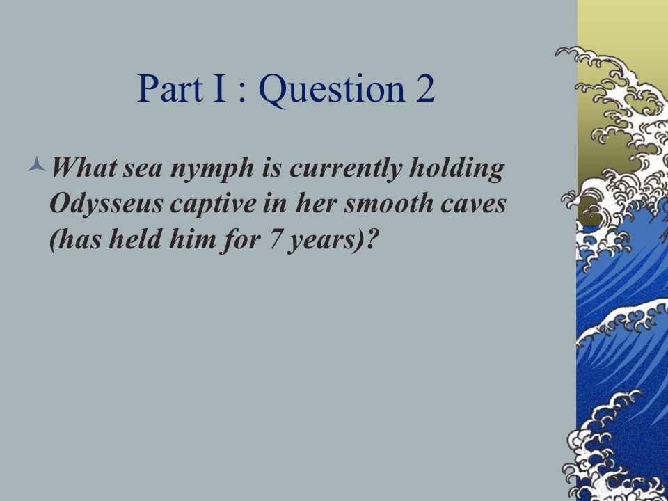 Part I : Question 2 What sea nymph is currently holding Odysseus captive in her smooth caves (has held him for 7 years)?