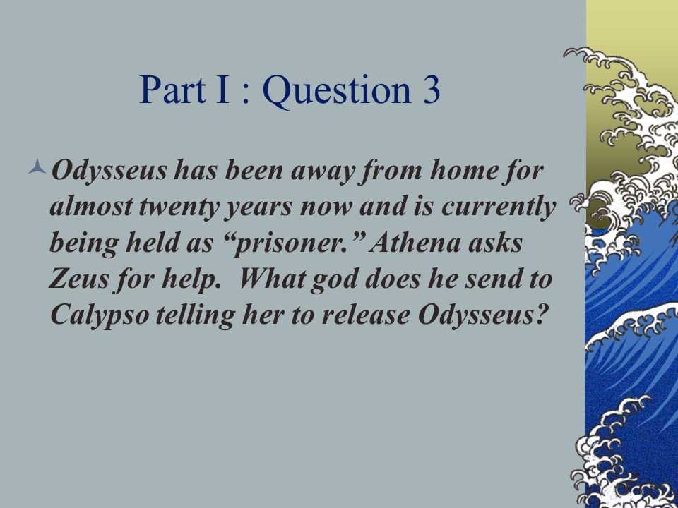 Part I : Question 3 Odysseus has been away from home for almost twenty years now and is currently being held as prisoner. Athena asks Zeus for help. W