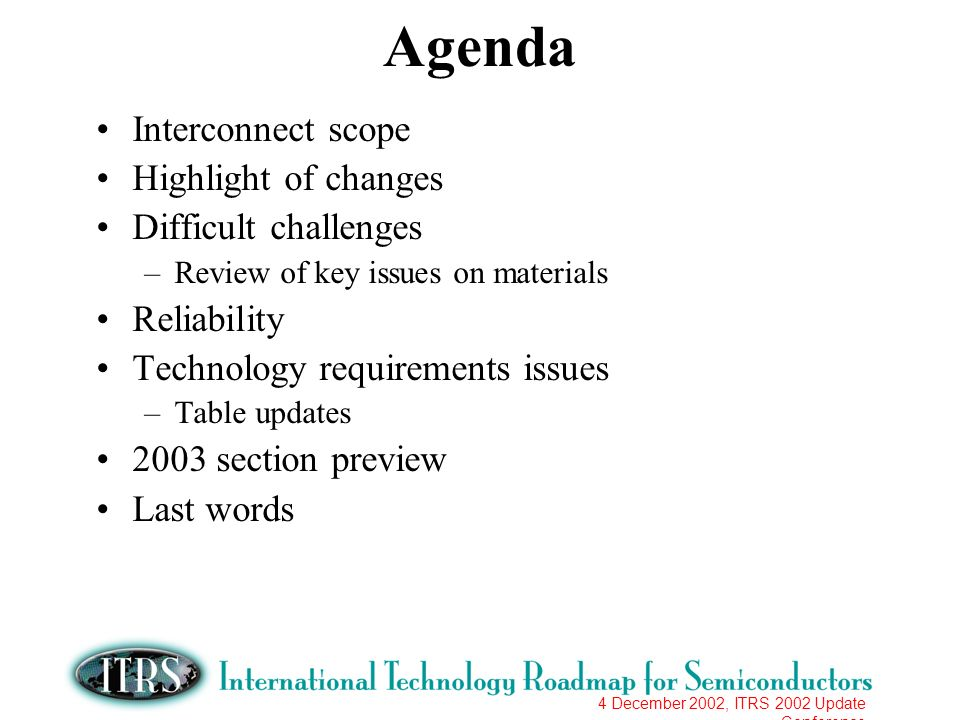 4 December 2002, ITRS 2002 Update Conference Agenda Interconnect scope Highlight of changes Difficult challenges –Review of key issues on materials Re