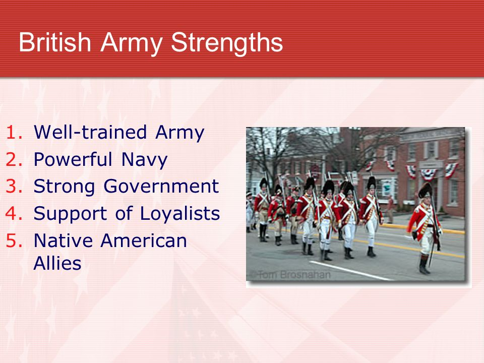 British Army Strengths 1.Well-trained Army 2.Powerful Navy 3.Strong Government 4.Support of Loyalists 5.Native American Allies