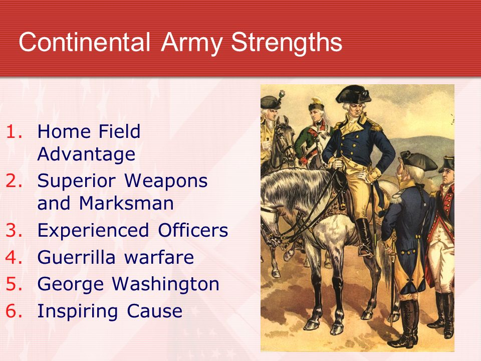 Continental Army Strengths 1.Home Field Advantage 2.Superior Weapons and Marksman 3.Experienced Officers 4.Guerrilla warfare 5.George Washington 6.Ins