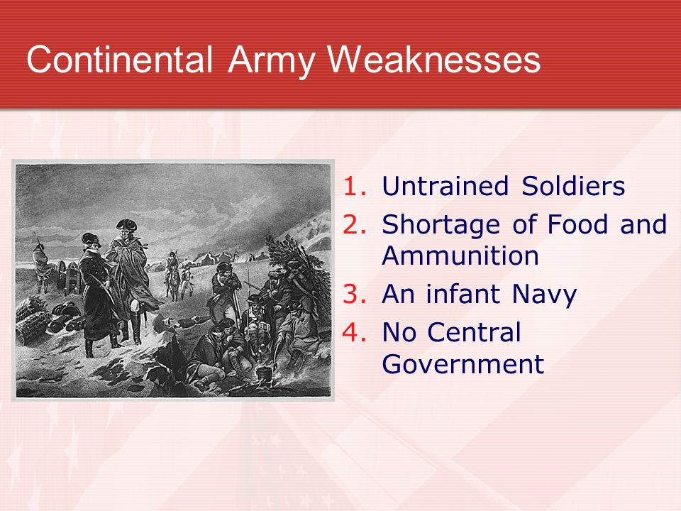 Continental Army Weaknesses 1. Untrained Soldiers 2. Shortage of Food and Ammunition 3. An infant Navy 4. No Central Government