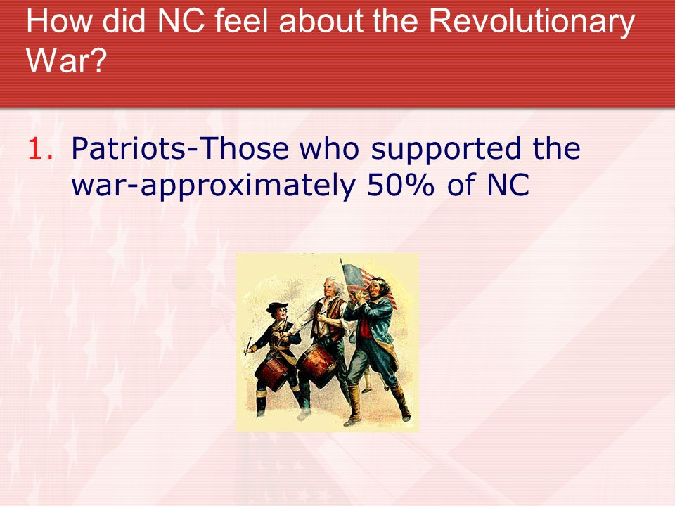 How did NC feel about the Revolutionary War? 1.Patriots-Those who supported the war-approximately 50% of NC