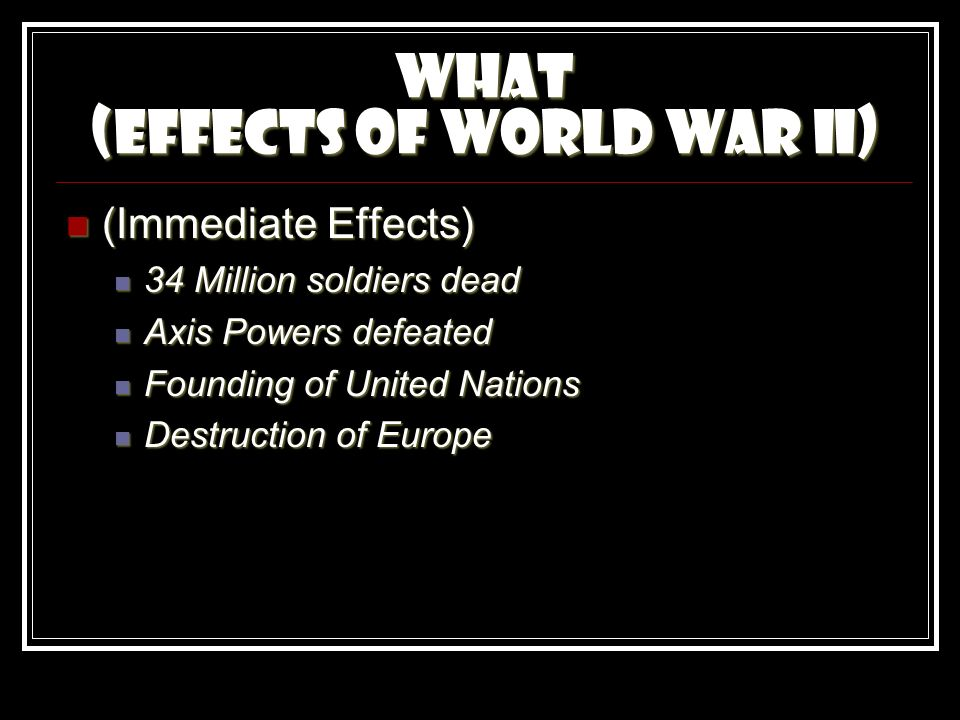 What (Effects of World War II) (Immediate Effects) (Immediate Effects) 34 Million soldiers dead 34 Million soldiers dead Axis Powers defeated Axis Powers defeated Founding of United Nations Founding of United Nations Destruction of Europe Destruction of Europe