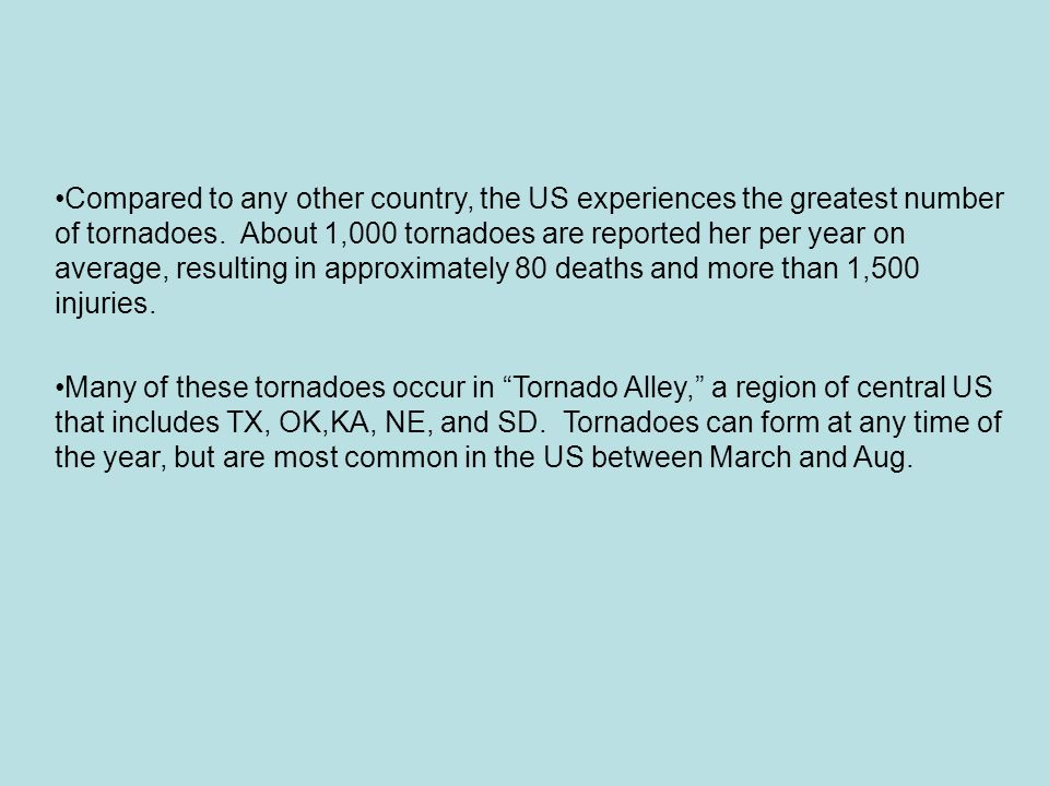 Compared to any other country, the US experiences the greatest number of tornadoes. About 1,000 tornadoes are reported her per year on average, result