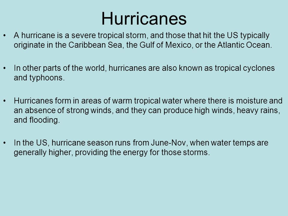 Hurricanes A hurricane is a severe tropical storm, and those that hit the US typically originate in the Caribbean Sea, the Gulf of Mexico, or the Atlantic Ocean.