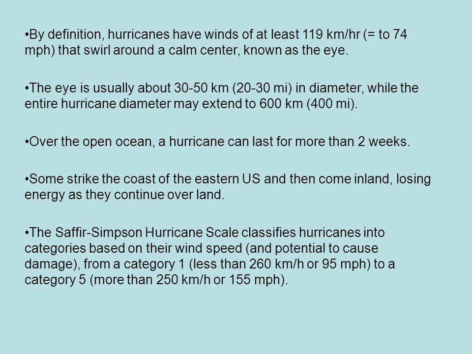By definition, hurricanes have winds of at least 119 km/hr (= to 74 mph) that swirl around a calm center, known as the eye. The eye is usually about 3
