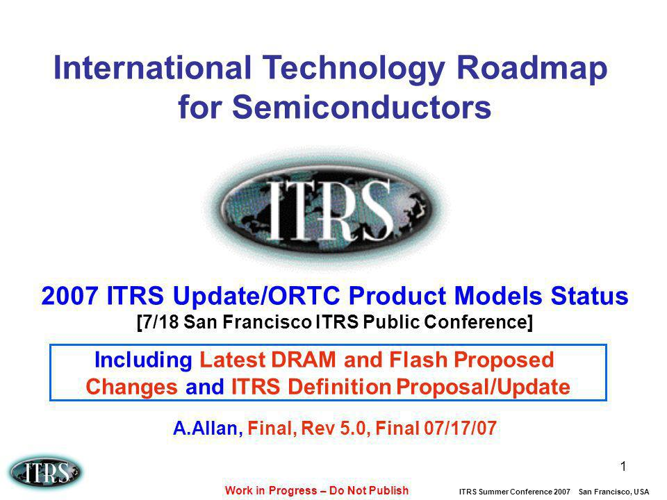Work in Progress – Do Not Publish ITRS Summer Conference 2007 San Francisco, USA 1 International Technology Roadmap for Semiconductors 2007 ITRS Updat