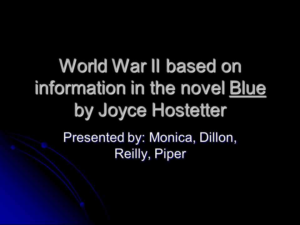 World War II based on information in the novel Blue by Joyce Hostetter Presented by: Monica, Dillon, Reilly, Piper