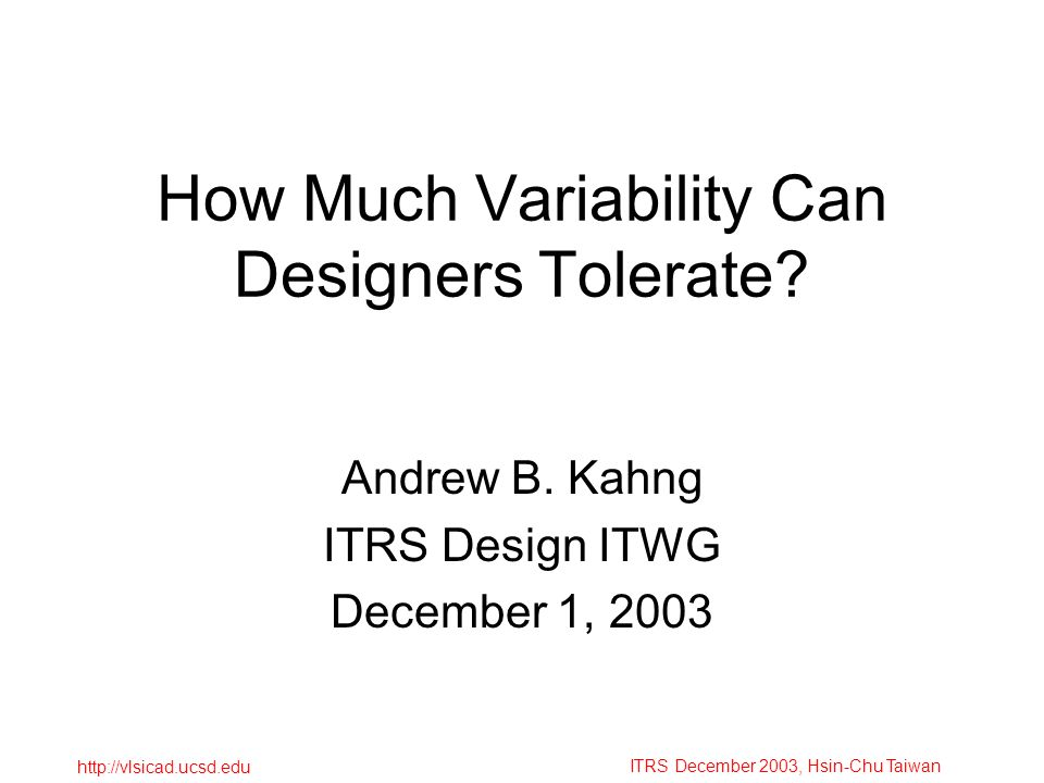 ITRS December 2003, Hsin-Chu Taiwan http://vlsicad.ucsd.edu How Much Variability Can Designers Tolerate? Andrew B. Kahng ITRS Design ITWG December 1,