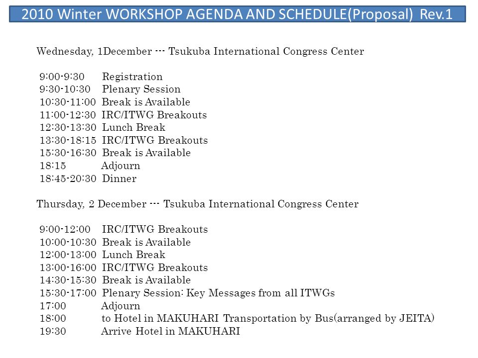 2010 Winter WORKSHOP AGENDA AND SCHEDULE(Proposal) Rev.1 Wednesday, 1December --- Tsukuba International Congress Center 9:00-9:30 Registration 9:30-10:30 Plenary Session 10:30-11:00 Break is Available 11:00-12:30 IRC/ITWG Breakouts 12:30-13:30 Lunch Break 13:30-18:15 IRC/ITWG Breakouts 15:30-16:30 Break is Available 18:15 Adjourn 18:45-20:30 Dinner Thursday, 2 December --- Tsukuba International Congress Center 9:00-12:00 IRC/ITWG Breakouts 10:00-10:30 Break is Available 12:00-13:00 Lunch Break 13:00-16:00 IRC/ITWG Breakouts 14:30-15:30 Break is Available 15:30-17:00 Plenary Session: Key Messages from all ITWGs 17:00 Adjourn 18:00 to Hotel in MAKUHARI Transportation by Bus(arranged by JEITA) 19:30 Arrive Hotel in MAKUHARI