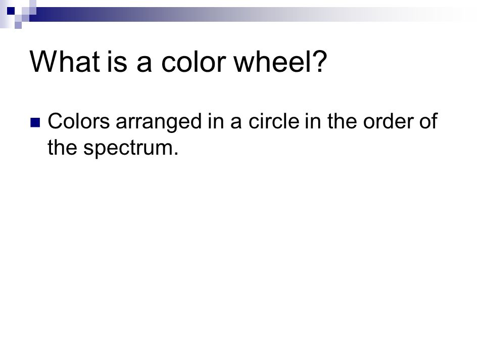 What is a color wheel Colors arranged in a circle in the order of the spectrum.